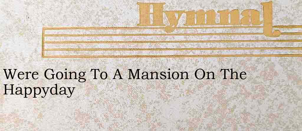 Were Going To A Mansion On The Happyday – Hymn Lyrics
