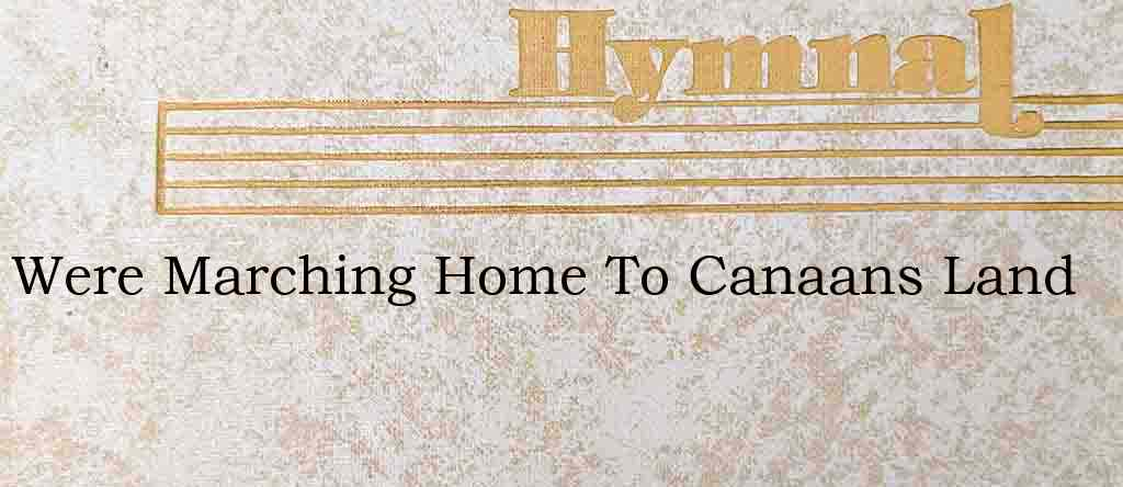 Were Marching Home To Canaans Land – Hymn Lyrics
