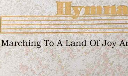 Were Marching To A Land Of Joy And Song – Hymn Lyrics