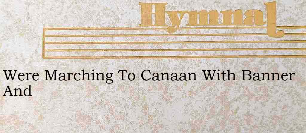 Were Marching To Canaan With Banner And – Hymn Lyrics