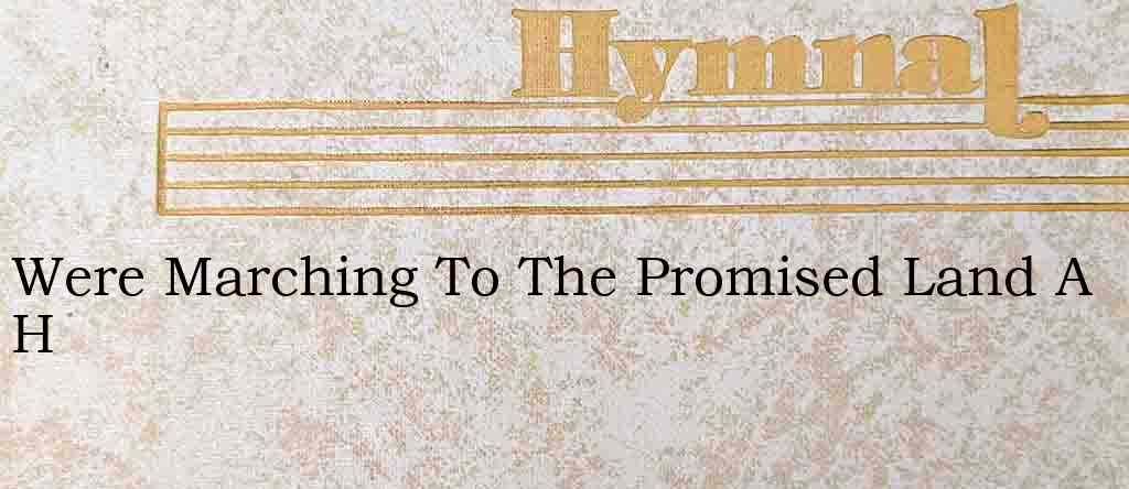 Were Marching To The Promised Land A H – Hymn Lyrics