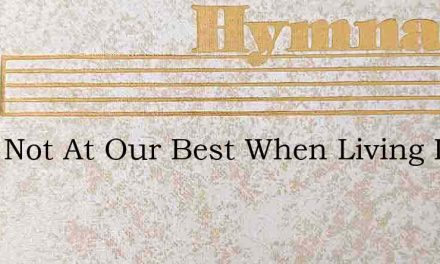 Were Not At Our Best When Living In Fear – Hymn Lyrics