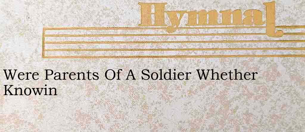 Were Parents Of A Soldier Whether Knowin – Hymn Lyrics