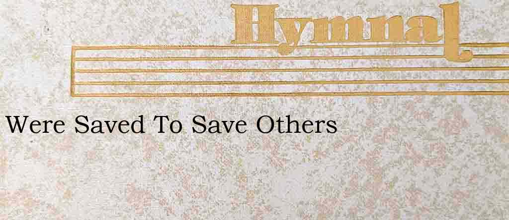 Were Saved To Save Others – Hymn Lyrics