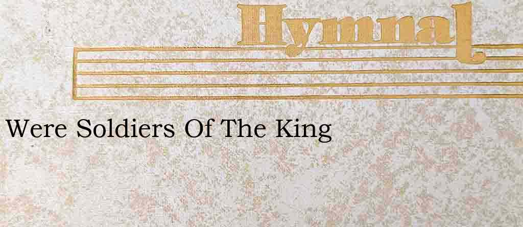 Were Soldiers Of The King – Hymn Lyrics
