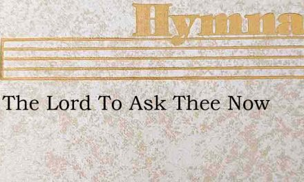 Were The Lord To Ask Thee Now – Hymn Lyrics