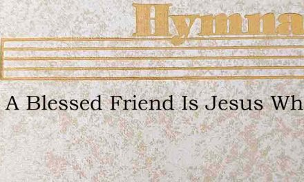 What A Blessed Friend Is Jesus When I Co – Hymn Lyrics