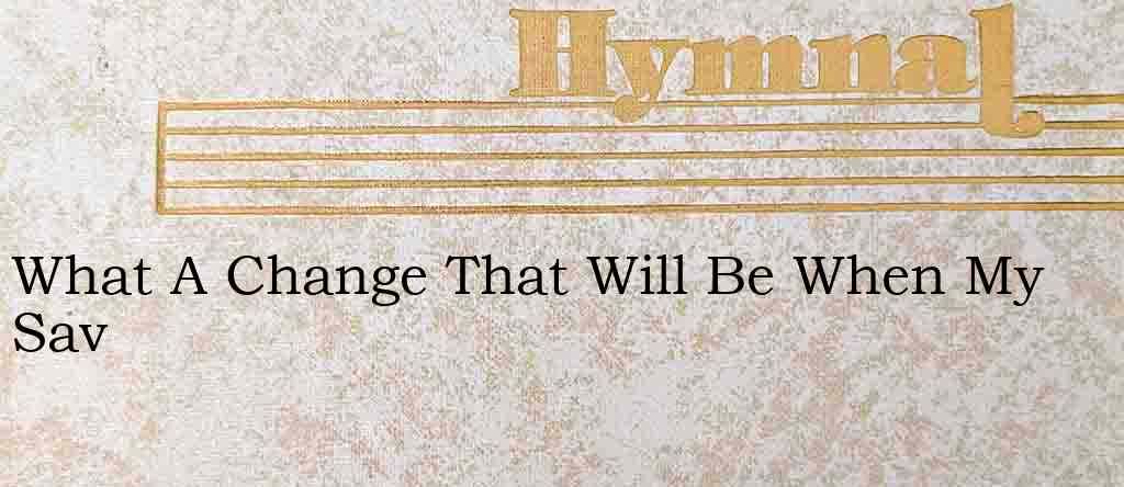 What A Change That Will Be When My Sav – Hymn Lyrics