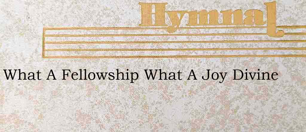 What A Fellowship What A Joy Divine – Hymn Lyrics