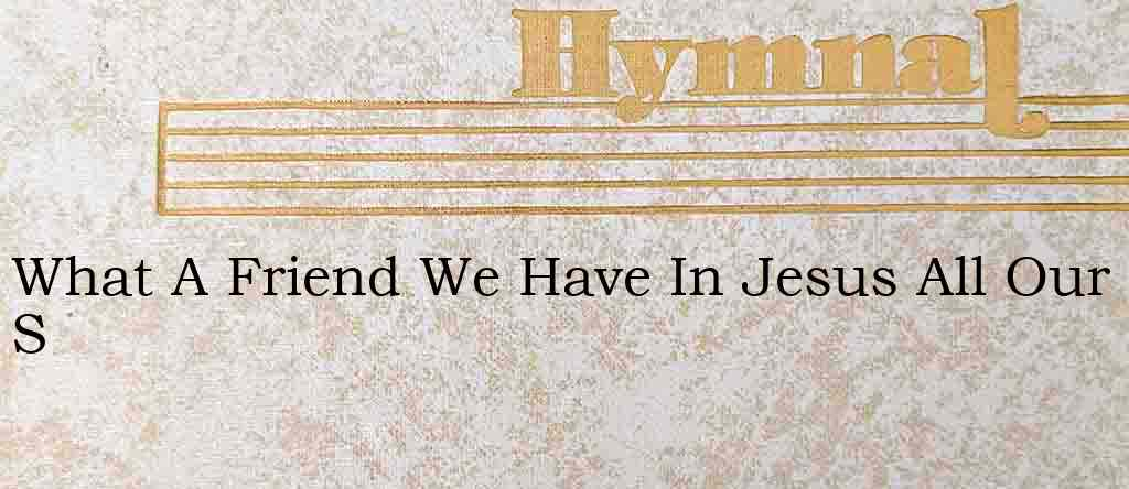 What A Friend We Have In Jesus All Our S – Hymn Lyrics