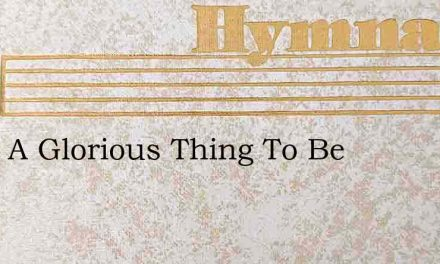 What A Glorious Thing To Be – Hymn Lyrics