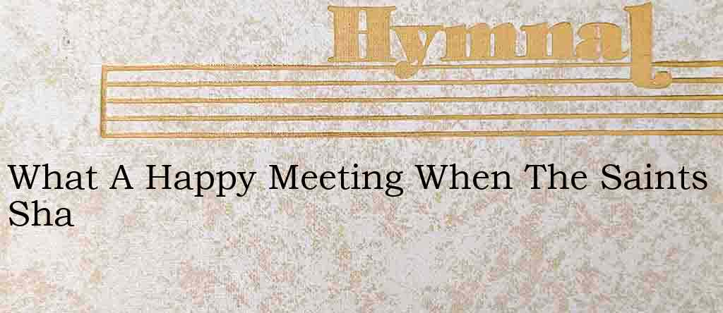What A Happy Meeting When The Saints Sha – Hymn Lyrics