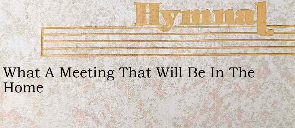 What A Meeting That Will Be In The Home – Hymn Lyrics