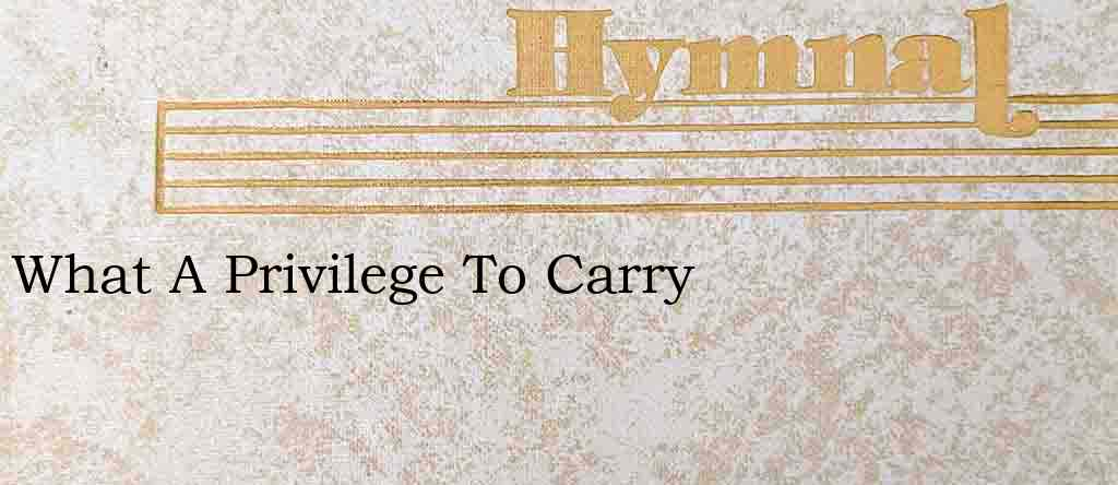 What A Privilege To Carry – Hymn Lyrics