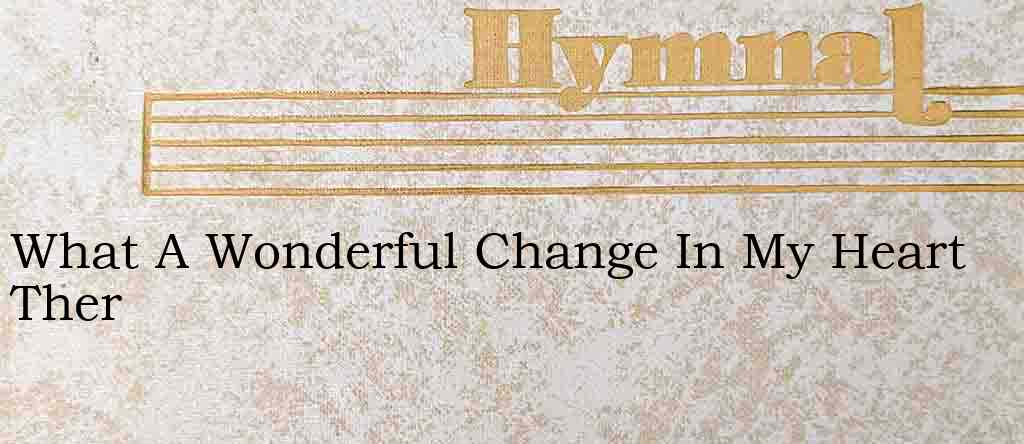 What A Wonderful Change In My Heart Ther – Hymn Lyrics