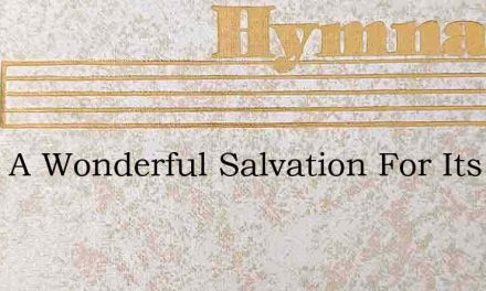What A Wonderful Salvation For Its Lengt – Hymn Lyrics