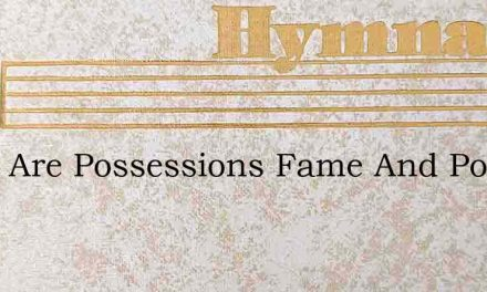 What Are Possessions Fame And Power – Hymn Lyrics