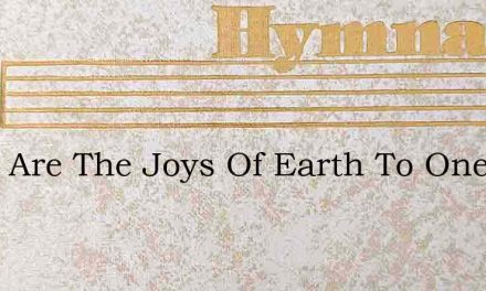 What Are The Joys Of Earth To One – Hymn Lyrics