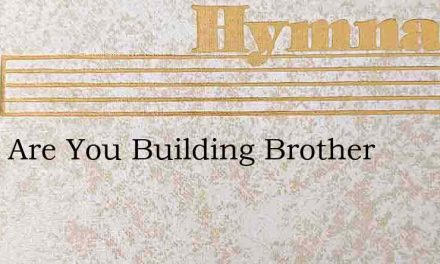 What Are You Building Brother – Hymn Lyrics