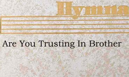What Are You Trusting In Brother – Hymn Lyrics
