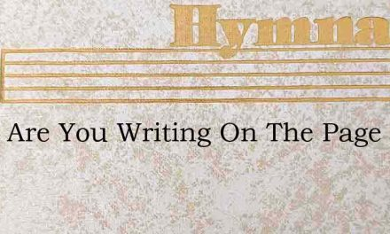 What Are You Writing On The Page Of Life – Hymn Lyrics