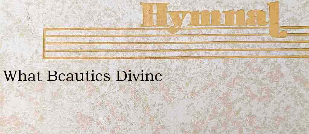 What Beauties Divine – Hymn Lyrics