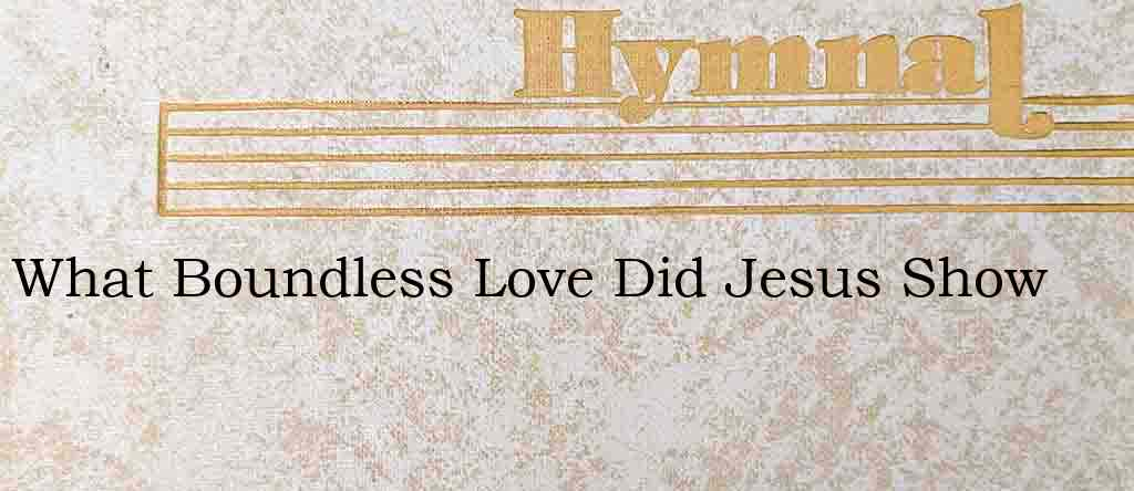 What Boundless Love Did Jesus Show – Hymn Lyrics