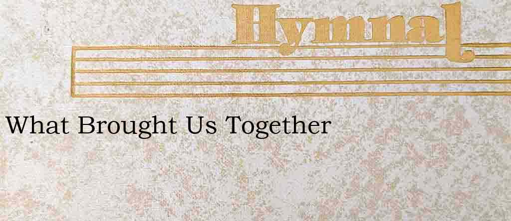 What Brought Us Together – Hymn Lyrics