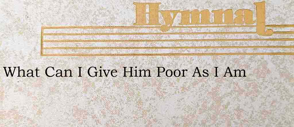 What Can I Give Him Poor As I Am – Hymn Lyrics