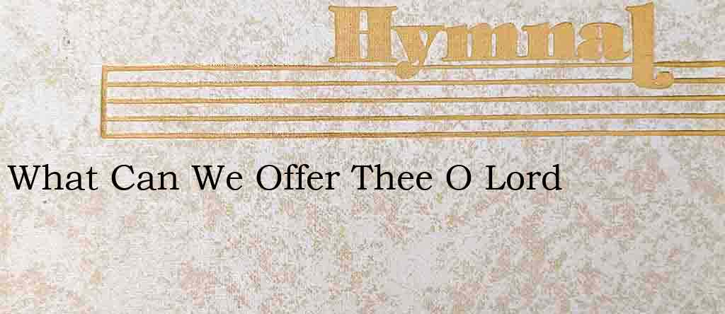 What Can We Offer Thee O Lord – Hymn Lyrics