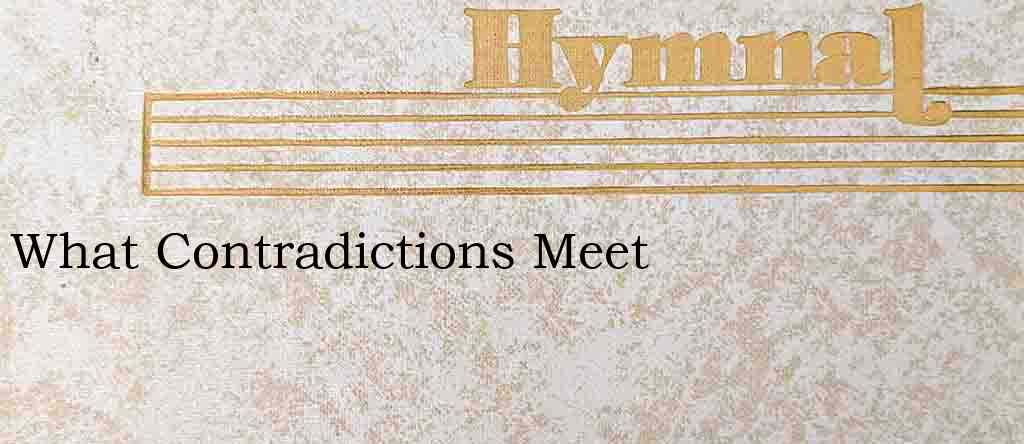 What Contradictions Meet – Hymn Lyrics