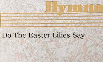 What Do The Easter Lilies Say – Hymn Lyrics