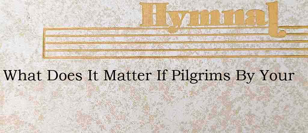 What Does It Matter If Pilgrims By Your – Hymn Lyrics
