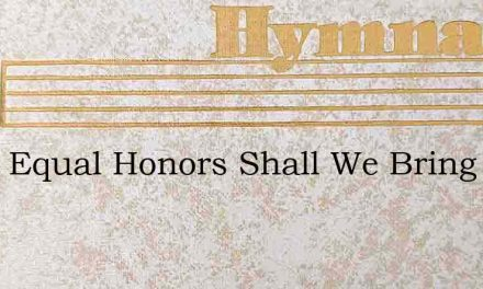 What Equal Honors Shall We Bring – Hymn Lyrics