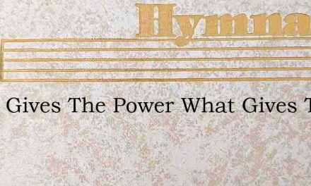 What Gives The Power What Gives The Migh – Hymn Lyrics