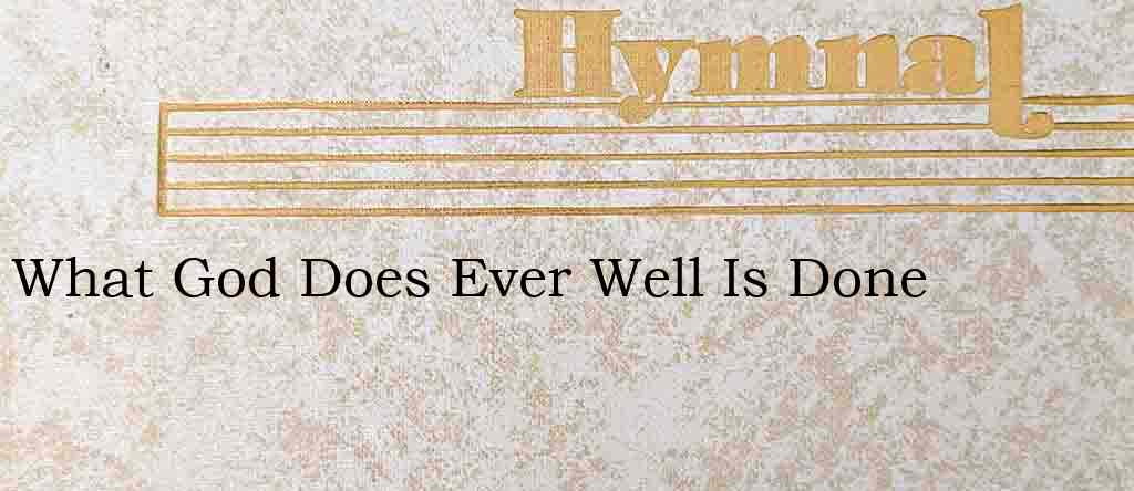 What God Does Ever Well Is Done – Hymn Lyrics