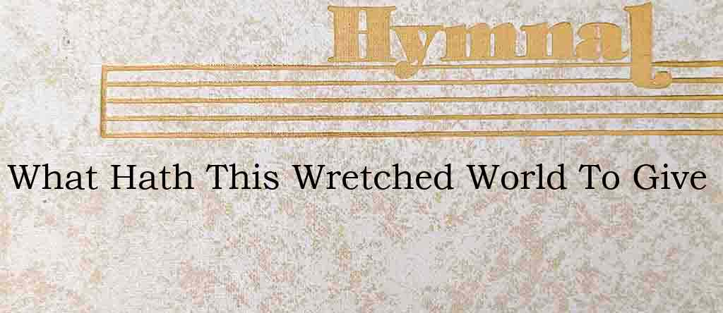 What Hath This Wretched World To Give – Hymn Lyrics