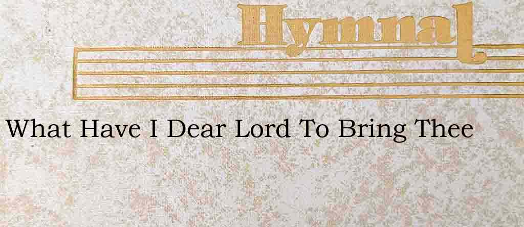What Have I Dear Lord To Bring Thee – Hymn Lyrics