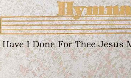 What Have I Done For Thee Jesus My Lord – Hymn Lyrics