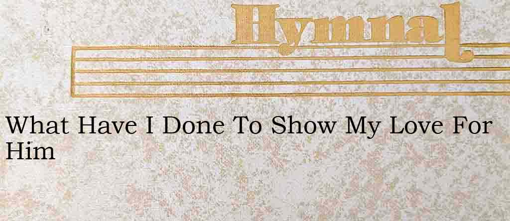What Have I Done To Show My Love For Him – Hymn Lyrics