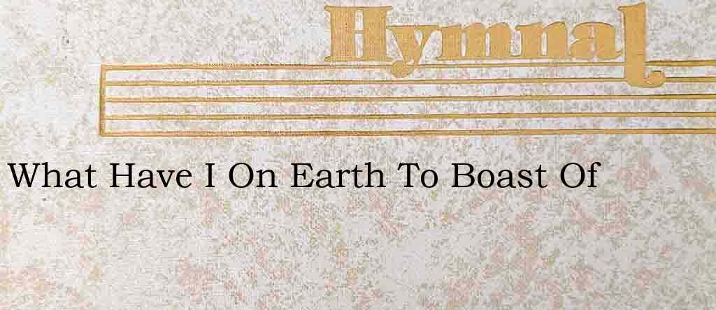 What Have I On Earth To Boast Of – Hymn Lyrics