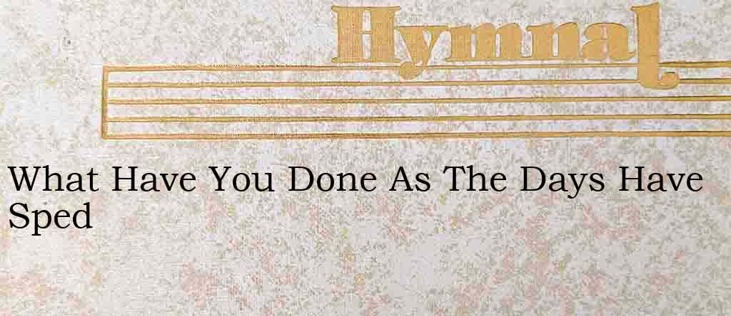 What Have You Done As The Days Have Sped – Hymn Lyrics