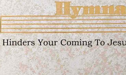 What Hinders Your Coming To Jesus – Hymn Lyrics