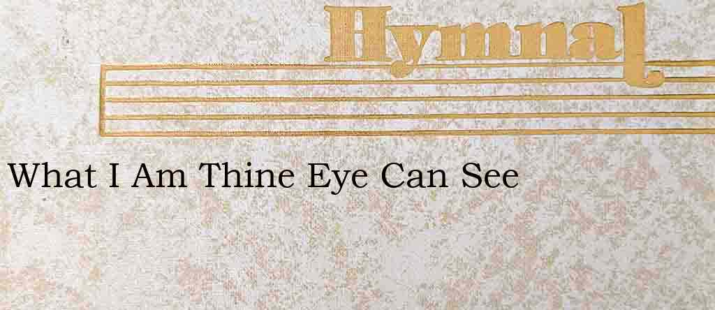 What I Am Thine Eye Can See – Hymn Lyrics