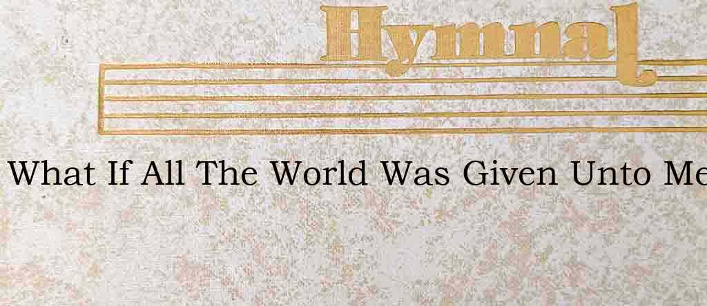 What If All The World Was Given Unto Me – Hymn Lyrics