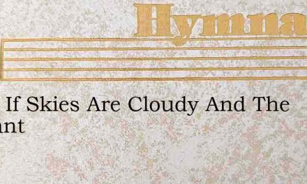 What If Skies Are Cloudy And The Radiant – Hymn Lyrics