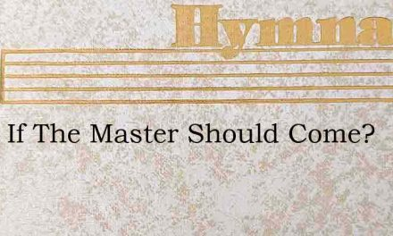 What If The Master Should Come? – Hymn Lyrics