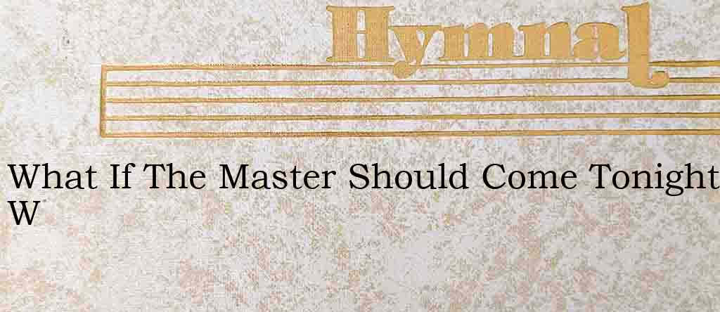 What If The Master Should Come Tonight W – Hymn Lyrics