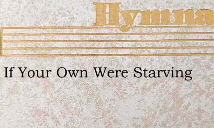 What If Your Own Were Starving – Hymn Lyrics