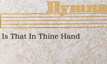 What Is That In Thine Hand – Hymn Lyrics